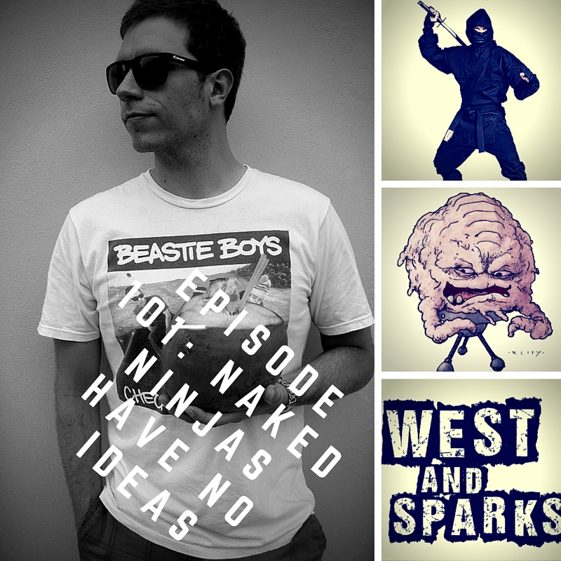 West and Sparks TIMED Podcast Ep 101: Naked Ninjas Have No Ideas