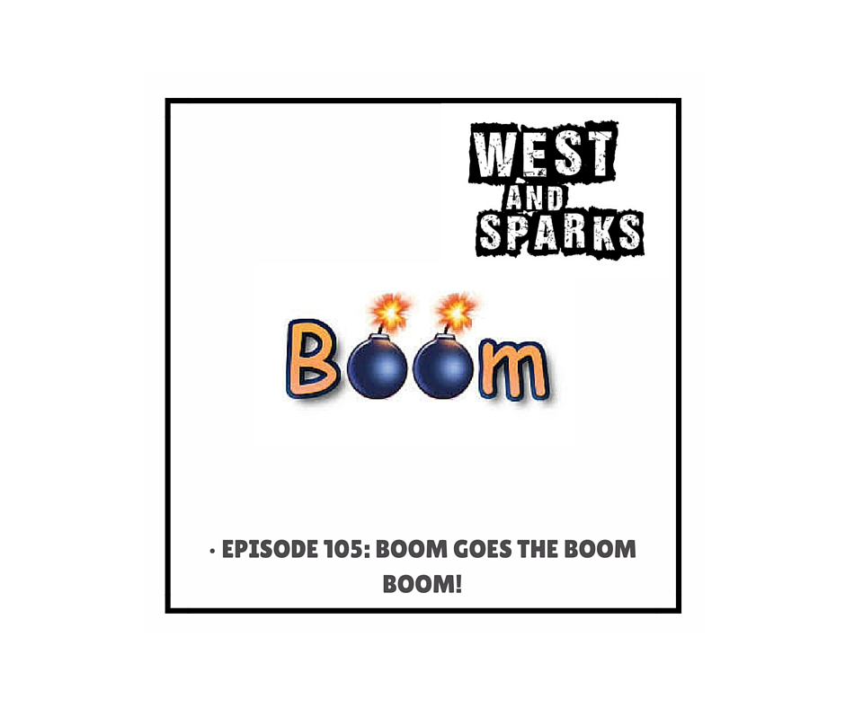 West and Sparks TIMED Podcast Episode 105: Boom Goes the Boom Boom