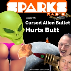 Sparks Radio Podcast w/ Hollywood Comedy Writer Alex Sherman Ep 106: Cursed Alien Bullet Hurts Butt