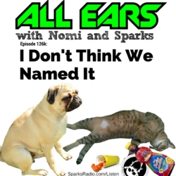All Ears with Nomi and Sparks Ep 126K: I Don't Think We Named It