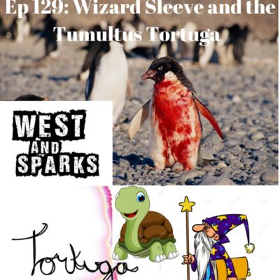 West and Sparks TIMED Podcast Ep 129:  Wizard Sleeve and the Tumultus Tortuga