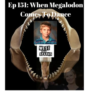 West and Sparks TIMED Podcast Ep 151: When Megalodon Comes To Dance