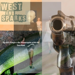 West and Sparks TIMED Podcast Ep 165: Forgive the Mannequin with the Zucchini