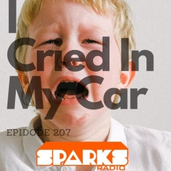 I Cried In My Car : Sparks Radio Podcast 207