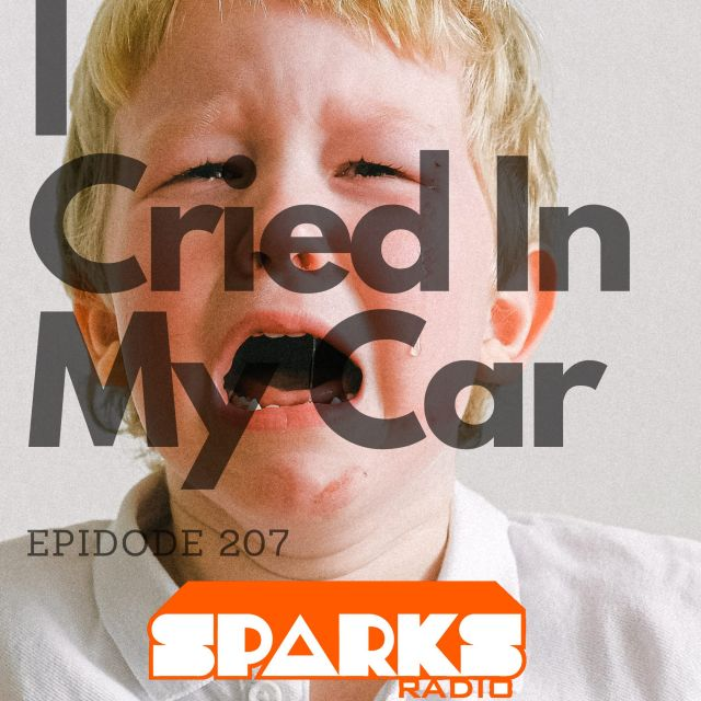 I Cried In My Car : Sparks Radio Podcast 207